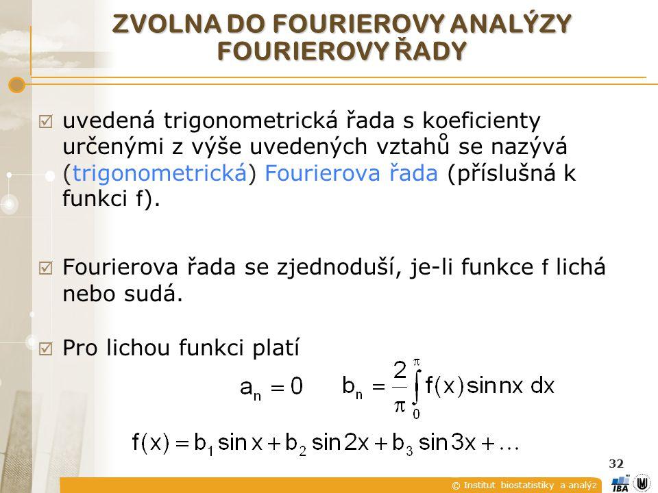 © Institut biostatistiky a analýz 32  uvedená trigonometrická řada s koeficienty určenými z výše uvedených vztahů se nazývá (trigonometrická) Fourierova řada (příslušná k funkci f ).