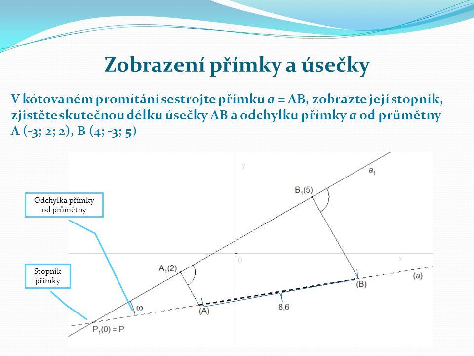 Zobrazení přímky a úsečky V kótovaném promítání sestrojte přímku a = AB, zobrazte její stopník, zjistěte skutečnou délku úsečky AB a odchylku přímky a od průmětny A (-3; 2; 2), B (4; -3; 5) Stopník přímky Odchylka přímky od průmětny