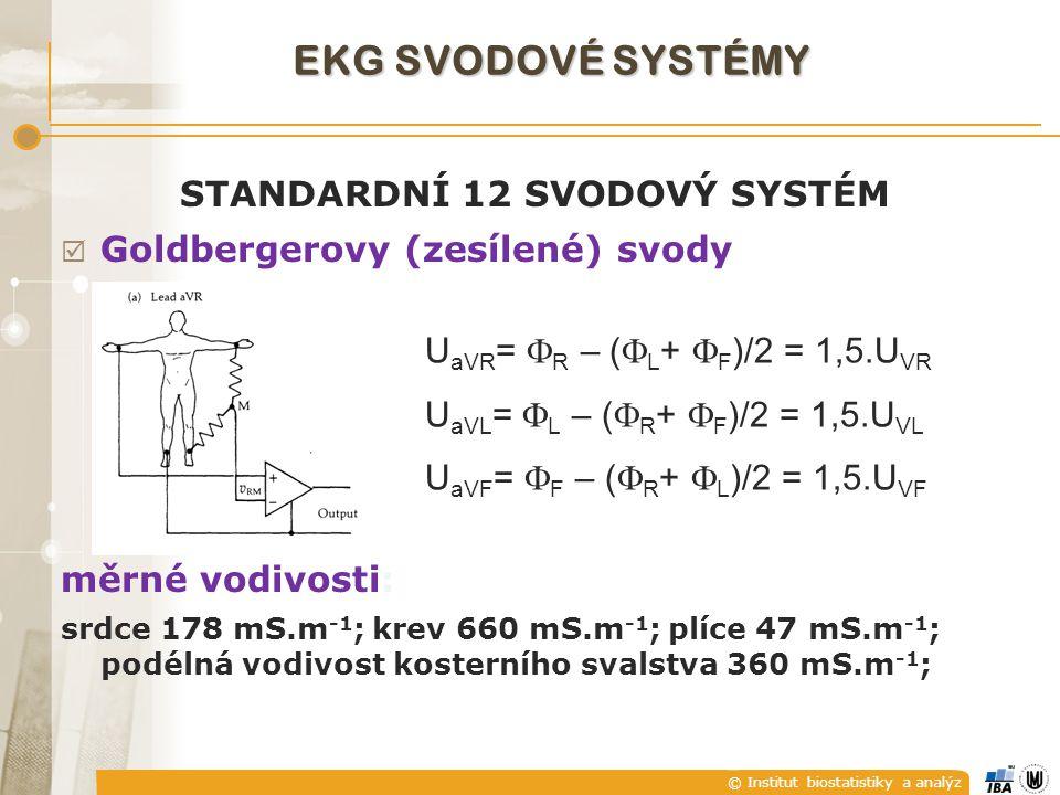 © Institut biostatistiky a analýz STANDARDNÍ 12 SVODOVÝ SYSTÉM  Goldbergerovy (zesílené) svody měrné vodivosti: srdce 178 mS.m -1 ; krev 660 mS.m -1 ; plíce 47 mS.m -1 ; podélná vodivost kosterního svalstva 360 mS.m -1 ; U aVR =  R – (  L +  F )/2 = 1,5.U VR U aVL =  L – (  R +  F )/2 = 1,5.U VL U aVF =  F – (  R +  L )/2 = 1,5.U VF EKG SVODOVÉ SYSTÉMY