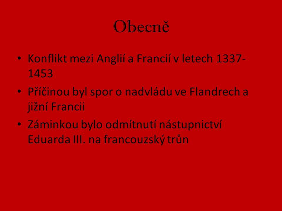 Obecn ě Konflikt mezi Anglií a Francií v letech 1337- 1453 Příčinou byl spor o nadvládu ve Flandrech a jižní Francii Záminkou bylo odmítnutí nástupnic