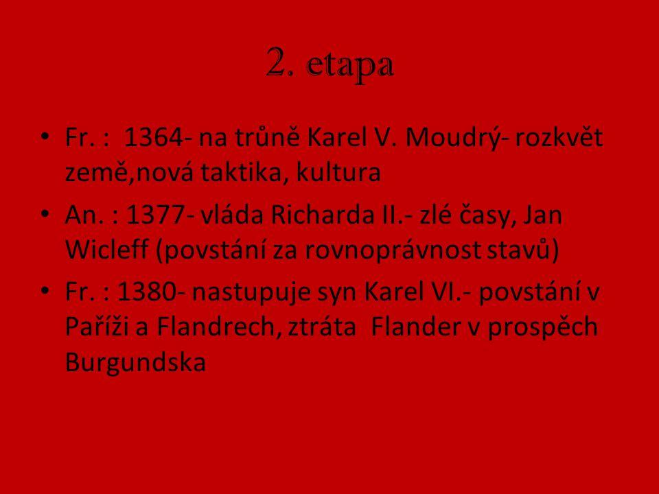 2. etapa Fr. : 1364- na trůně Karel V. Moudrý- rozkvět země,nová taktika, kultura An. : 1377- vláda Richarda II.- zlé časy, Jan Wicleff (povstání za r
