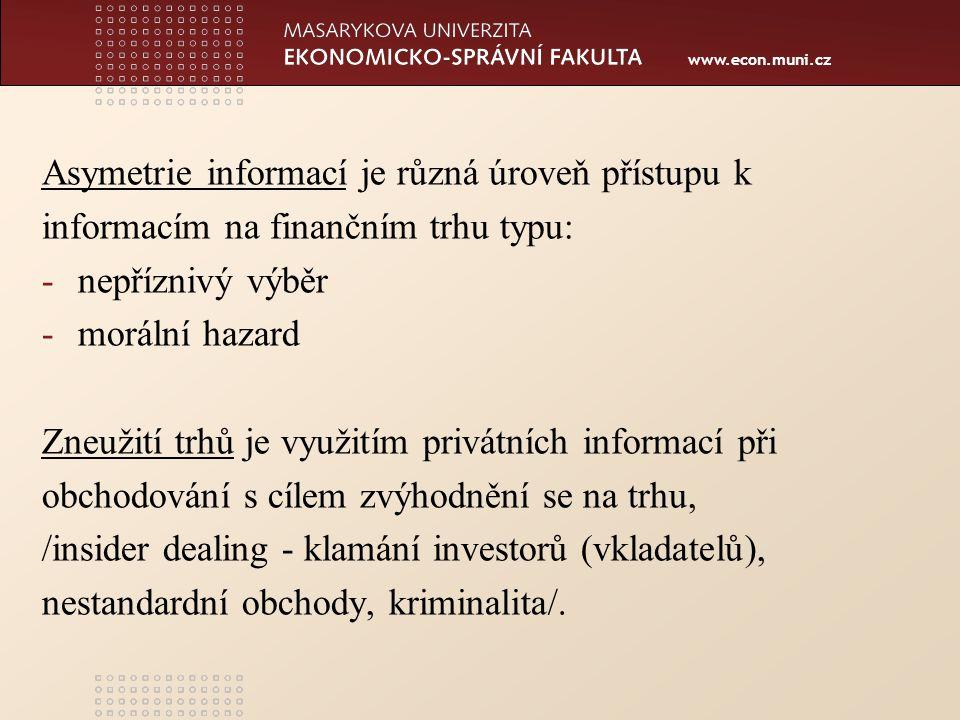 www.econ.muni.cz Asymetrie informací je různá úroveň přístupu k informacím na finančním trhu typu: -nepříznivý výběr -morální hazard Zneužití trhů je využitím privátních informací při obchodování s cílem zvýhodnění se na trhu, /insider dealing - klamání investorů (vkladatelů), nestandardní obchody, kriminalita/.