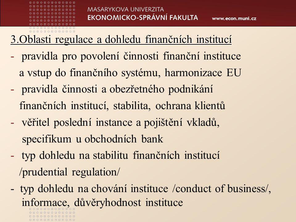 www.econ.muni.cz 3.Oblasti regulace a dohledu finančních institucí -pravidla pro povolení činnosti finanční instituce a vstup do finančního systému, harmonizace EU -pravidla činnosti a obezřetného podnikání finančních institucí, stabilita, ochrana klientů -věřitel poslední instance a pojištění vkladů, specifikum u obchodních bank -typ dohledu na stabilitu finančních institucí /prudential regulation/ - typ dohledu na chování instituce /conduct of business/, informace, důvěryhodnost instituce