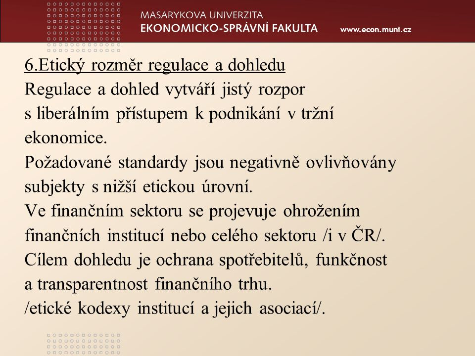 www.econ.muni.cz 6.Etický rozměr regulace a dohledu Regulace a dohled vytváří jistý rozpor s liberálním přístupem k podnikání v tržní ekonomice.
