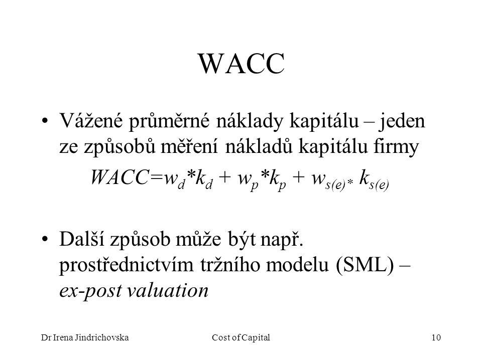 Dr Irena JindrichovskaCost of Capital10 WACC Vážené průměrné náklady kapitálu – jeden ze způsobů měření nákladů kapitálu firmy WACC=w d *k d + w p *k p + w s(e)* k s(e) Další způsob může být např.