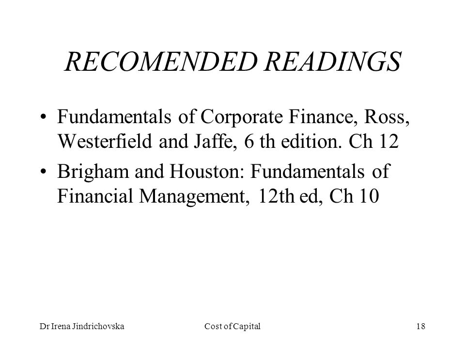 Dr Irena JindrichovskaCost of Capital18 RECOMENDED READINGS Fundamentals of Corporate Finance, Ross, Westerfield and Jaffe, 6 th edition.