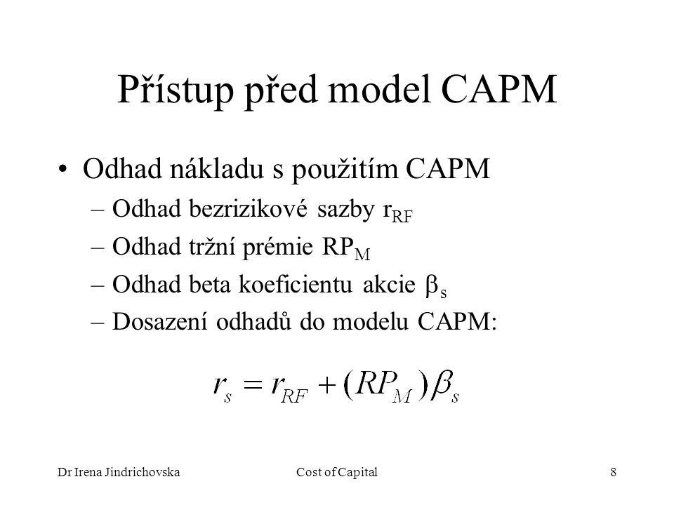 Dr Irena JindrichovskaCost of Capital8 Přístup před model CAPM Odhad nákladu s použitím CAPM –Odhad bezrizikové sazby r RF –Odhad tržní prémie RP M –Odhad beta koeficientu akcie  s –Dosazení odhadů do modelu CAPM: