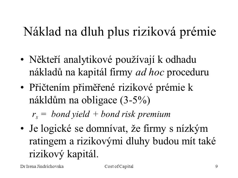 Dr Irena JindrichovskaCost of Capital9 Náklad na dluh plus riziková prémie Někteří analytikové používají k odhadu nákladů na kapitál firmy ad hoc proceduru Přičtením přiměřené rizikové prémie k nákldům na obligace (3-5%) r s = bond yield + bond risk premium Je logické se domnívat, že firmy s nízkým ratingem a rizikovými dluhy budou mít také rizikový kapitál.