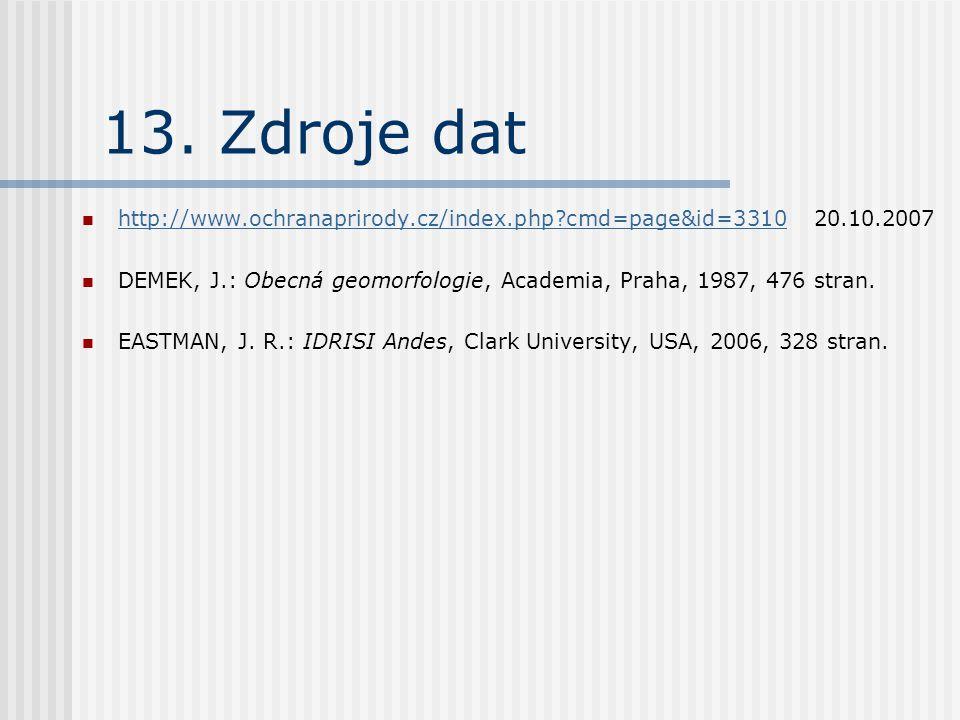 13. Zdroje dat http://www.ochranaprirody.cz/index.php?cmd=page&id=3310 20.10.2007 http://www.ochranaprirody.cz/index.php?cmd=page&id=3310 DEMEK, J.: O