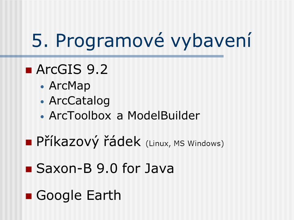5. Programové vybavení ArcGIS 9.2 ArcMap ArcCatalog ArcToolbox a ModelBuilder Příkazový řádek (Linux, MS Windows) Saxon-B 9.0 for Java Google Earth