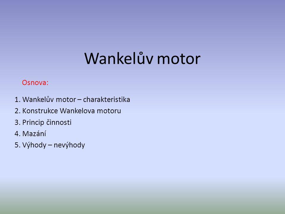 Wankelův motor – charakteristika Píst klasického pístového motoru vykonává přímočarý vratný pohyb, který musí být pomocí ojnice a klikové hřídele převáděn na pohyb rotační.