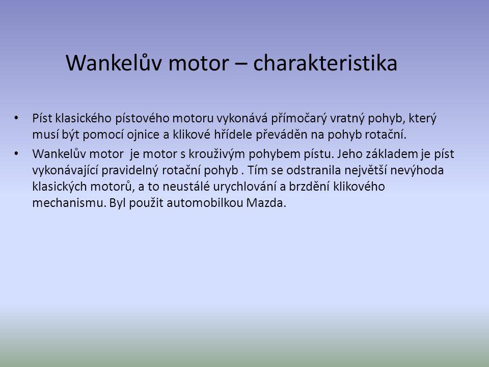 Wankelův motor – charakteristika Píst klasického pístového motoru vykonává přímočarý vratný pohyb, který musí být pomocí ojnice a klikové hřídele přev