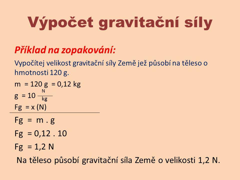 Výpočet gravitační síly Příklad na zopakování: Vypočítej velikost gravitační síly Země jež působí na těleso o hmotnosti 120 g. m = 120 g = 0,12 kg g =