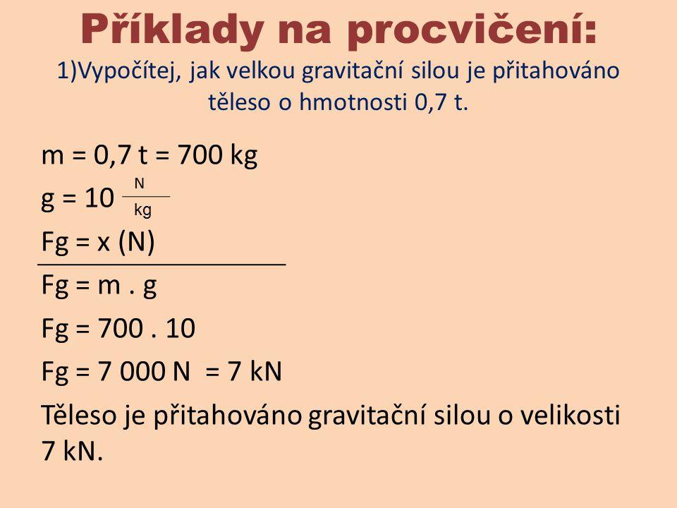 Příklady na procvičení: 1)Vypočítej, jak velkou gravitační silou je přitahováno těleso o hmotnosti 0,7 t. m = 0,7 t = 700 kg g = 10 Fg = x (N) Fg = m.