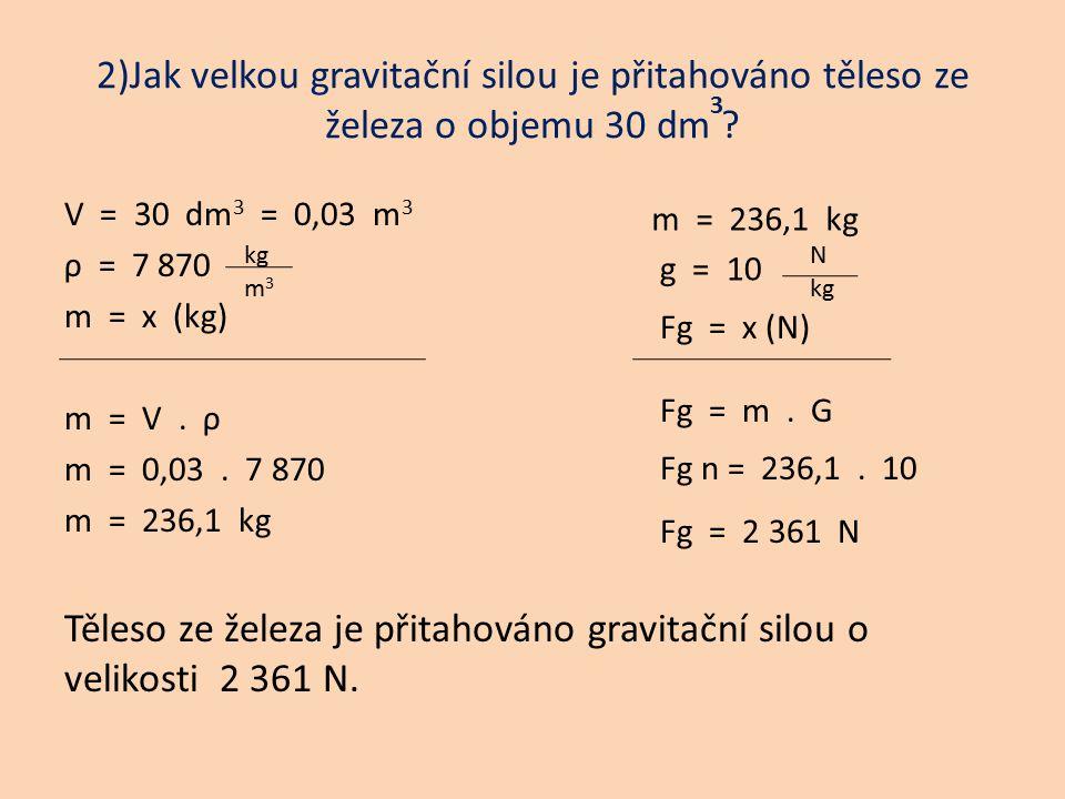 2)Jak velkou gravitační silou je přitahováno těleso ze železa o objemu 30 dm ? V = 30 dm 3 = 0,03 m 3 ρ = 7 870 m = x (kg) m = V. ρ m = 0,03. 7 870 m