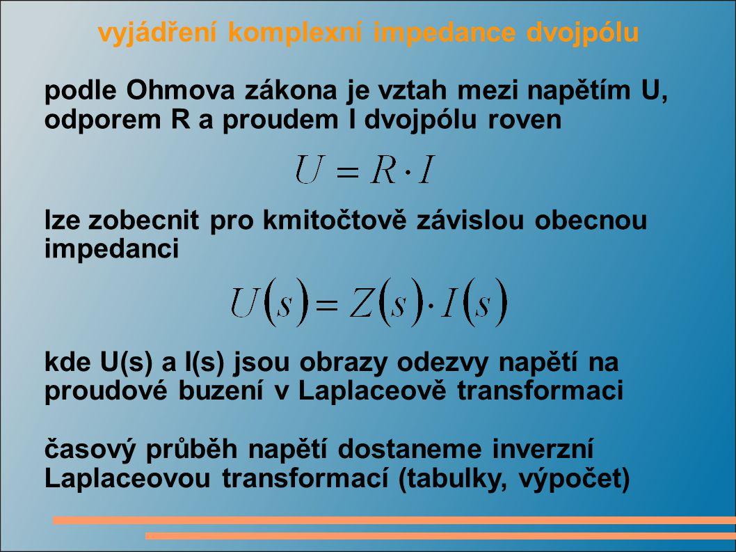 vyjádření komplexní impedance dvojpólu podle Ohmova zákona je vztah mezi napětím U, odporem R a proudem I dvojpólu roven lze zobecnit pro kmitočtově závislou obecnou impedanci kde U(s) a I(s) jsou obrazy odezvy napětí na proudové buzení v Laplaceově transformaci časový průběh napětí dostaneme inverzní Laplaceovou transformací (tabulky, výpočet)