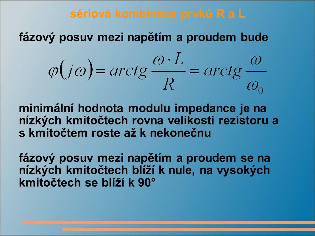 sériová kombinace prvků R a L fázový posuv mezi napětím a proudem bude minimální hodnota modulu impedance je na nízkých kmitočtech rovna velikosti rezistoru a s kmitočtem roste až k nekonečnu fázový posuv mezi napětím a proudem se na nízkých kmitočtech blíží k nule, na vysokých kmitočtech se blíží k 90°