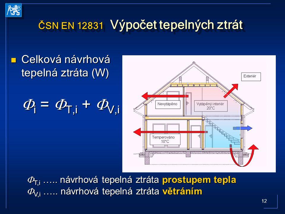 12 ČSN EN 12831 Výpočet tepelných ztrát Celková návrhová tepelná ztráta (W) Celková návrhová tepelná ztráta (W)  i =  T,i +  V,i  T,i ….. návrhová