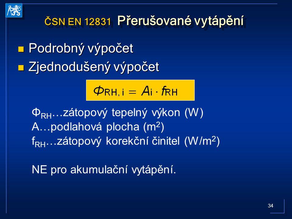 34 ČSN EN 12831 Přerušované vytápění Podrobný výpočet Podrobný výpočet Zjednodušený výpočet Zjednodušený výpočet Φ RH …zátopový tepelný výkon (W) A…podlahová plocha (m 2 ) f RH …zátopový korekční činitel (W/m 2 ) NE pro akumulační vytápění.