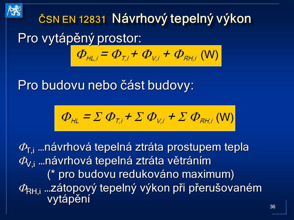 36 ČSN EN 12831 Návrhový tepelný výkon Pro vytápěný prostor:  HL,i =  T,i +  V,i +  RH,i (W) Pro budovu nebo část budovy:  HL =   T,i +   V,i