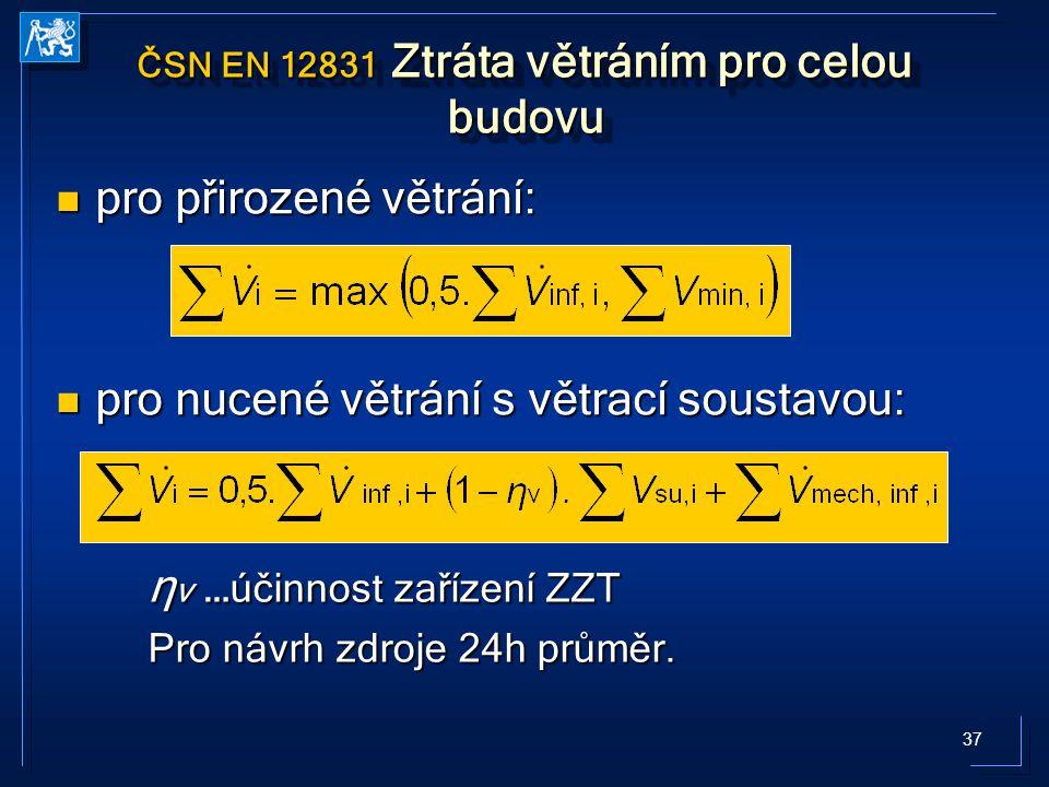 37 ČSN EN 12831 Ztráta větráním pro celou budovu pro přirozené větrání: pro přirozené větrání: pro nucené větrání s větrací soustavou: pro nucené větrání s větrací soustavou: η v … účinnost zařízení ZZT Pro návrh zdroje 24h průměr.