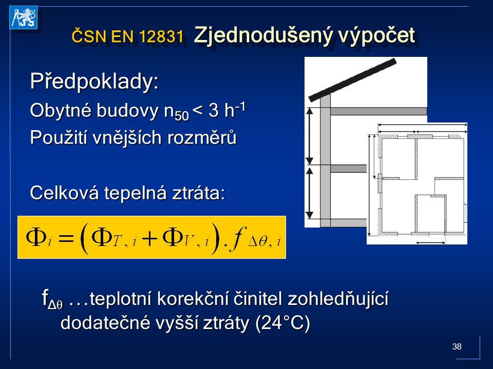 38 ČSN EN 12831 Zjednodušený výpočet Předpoklady: Obytné budovy n 50 < 3 h -1 Použití vnějších rozměrů Celková tepelná ztráta: f Δ θ … teplotní korekční činitel zohledňující dodatečné vyšší ztráty (24°C)