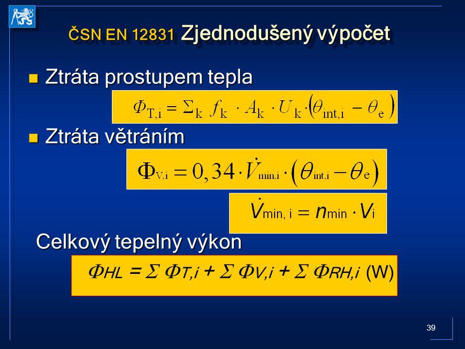 39 ČSN EN 12831 Zjednodušený výpočet Ztráta prostupem tepla Ztráta prostupem tepla Ztráta větráním Ztráta větráním Celkový tepelný výkon  HL =   T,
