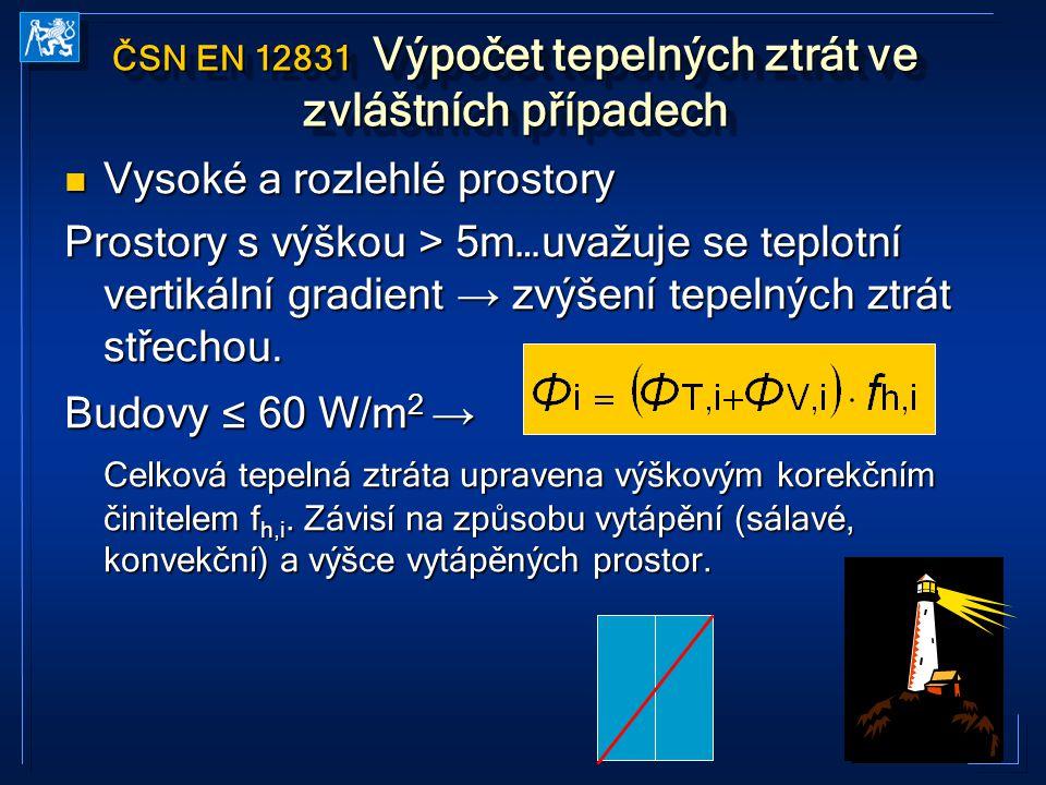 40 ČSN EN 12831 Výpočet tepelných ztrát ve zvláštních případech Vysoké a rozlehlé prostory Vysoké a rozlehlé prostory Prostory s výškou > 5m…uvažuje se teplotní vertikální gradient → zvýšení tepelných ztrát střechou.