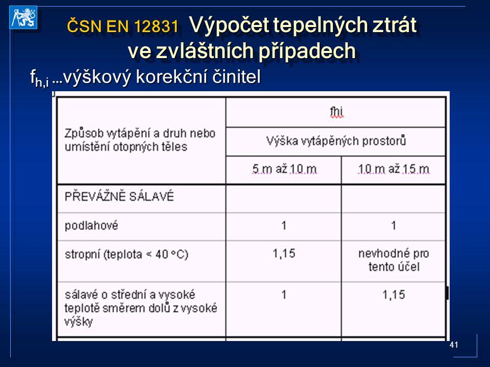 41 ČSN EN 12831 Výpočet tepelných ztrát ve zvláštních případech f h,i …výškový korekční činitel