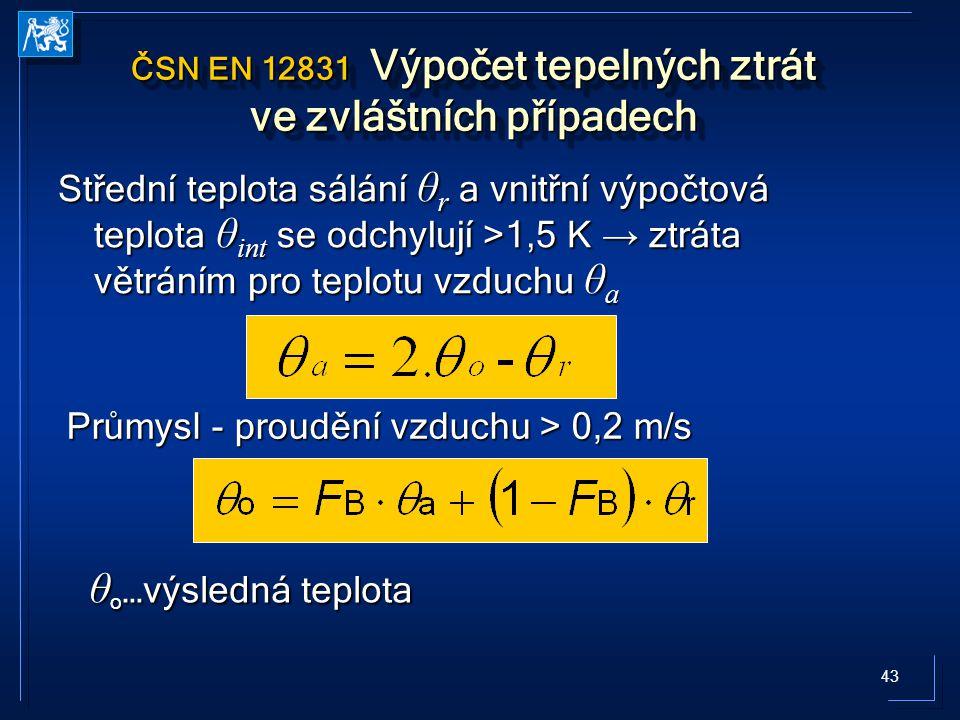 43 ČSN EN 12831 Výpočet tepelných ztrát ve zvláštních případech Střední teplota sálání θ r a vnitřní výpočtová teplota θ int se odchylují >1,5 K → ztráta větráním pro teplotu vzduchu θ a Průmysl - proudění vzduchu > 0,2 m/s θ o …výsledná teplota