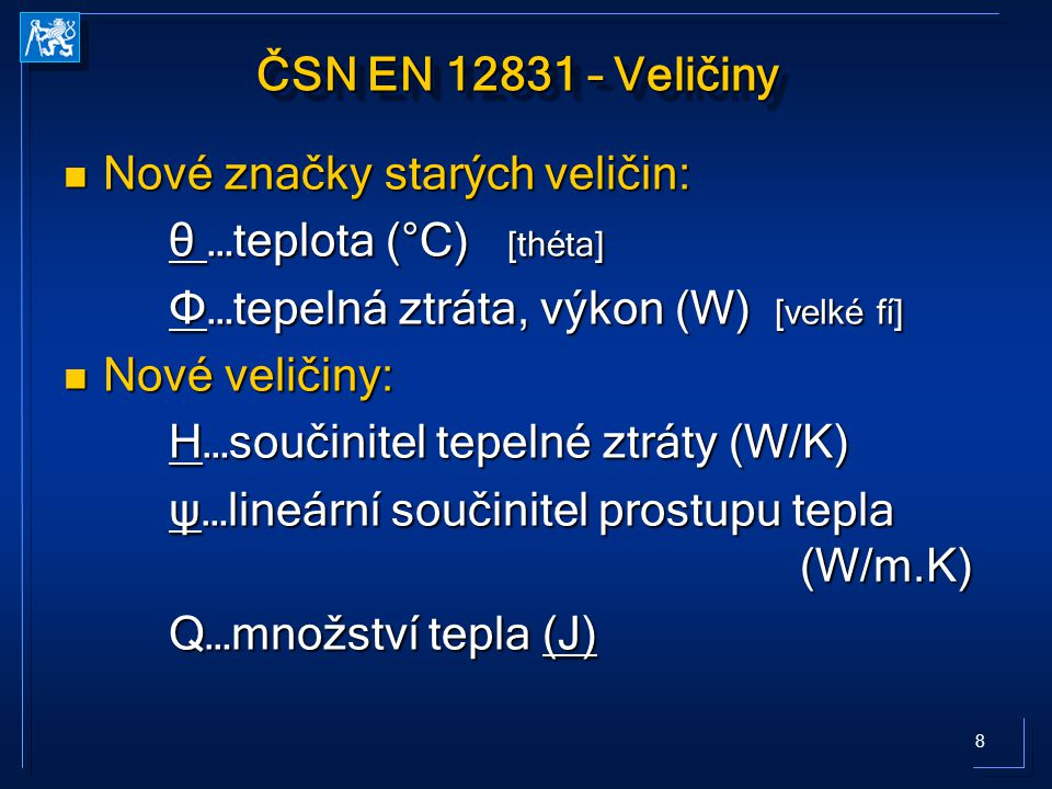 8 ČSN EN 12831 – Veličiny Nové značky starých veličin: Nové značky starých veličin: θ …teplota (°C) [théta] Φ…tepelná ztráta, výkon (W) [velké fí] Nové veličiny: Nové veličiny: H…součinitel tepelné ztráty (W/K) ψ…lineární součinitel prostupu tepla (W/m.K) Q…množství tepla (J)