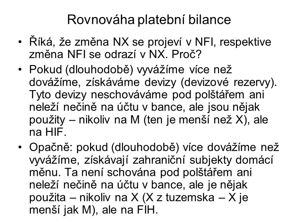 Rovnováha platební bilance Říká, že změna NX se projeví v NFI, respektive změna NFI se odrazí v NX. Proč? Pokud (dlouhodobě) vyvážíme více než dovážím