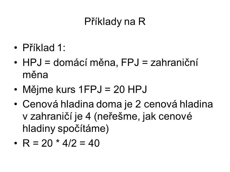 Příklady na R Příklad 1: HPJ = domácí měna, FPJ = zahraniční měna Mějme kurs 1FPJ = 20 HPJ Cenová hladina doma je 2 cenová hladina v zahraničí je 4 (n