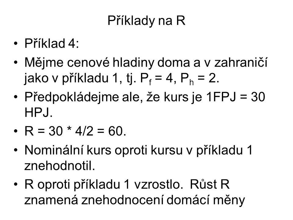 Příklady na R Příklad 4: Mějme cenové hladiny doma a v zahraničí jako v příkladu 1, tj. P f = 4, P h = 2. Předpokládejme ale, že kurs je 1FPJ = 30 HPJ