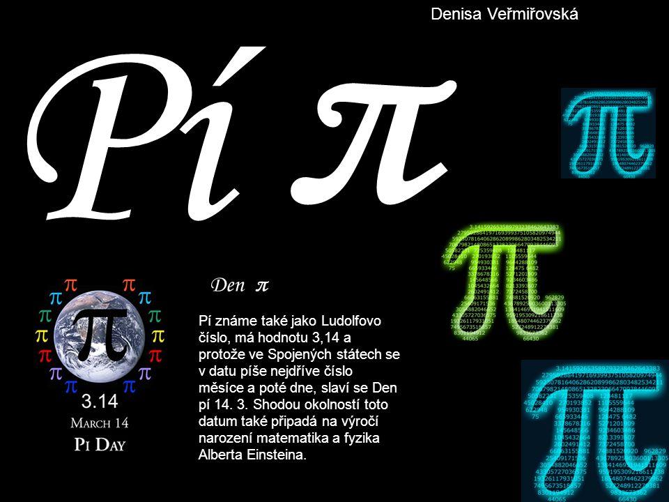 Pí π Den π Pí známe také jako Ludolfovo číslo, má hodnotu 3,14 a protože ve Spojených státech se v datu píše nejdříve číslo měsíce a poté dne, slaví s