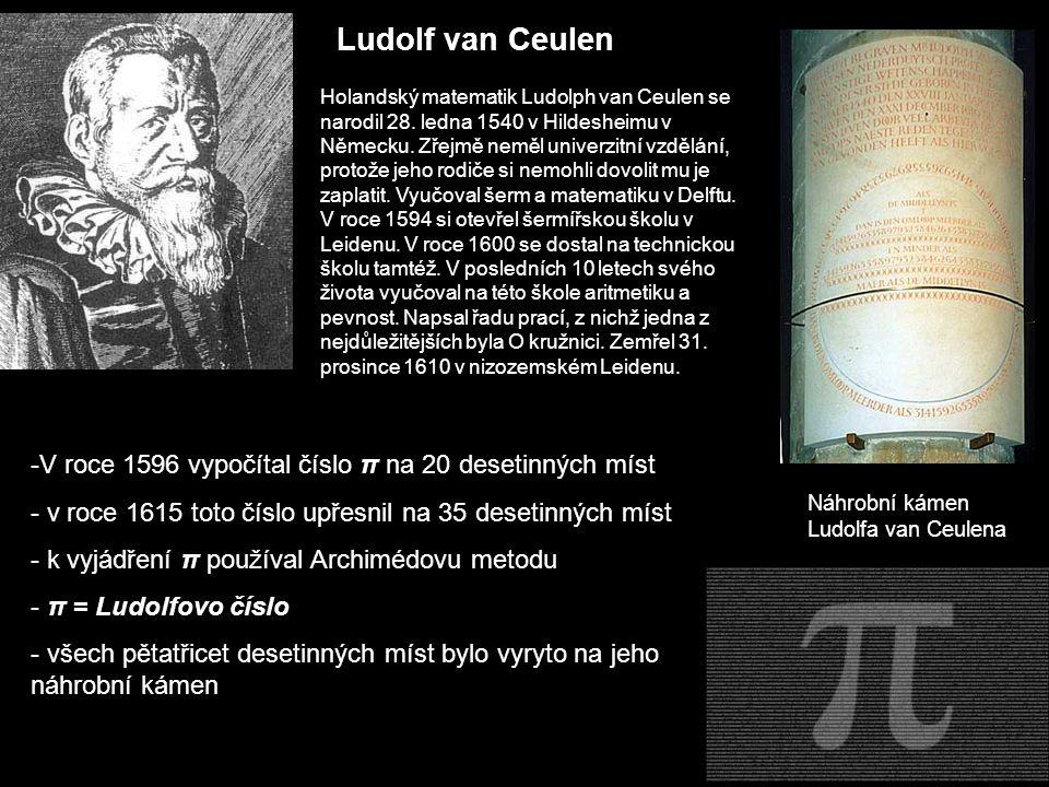 Ludolf van Ceulen -V roce 1596 vypočítal číslo π na 20 desetinných míst - v roce 1615 toto číslo upřesnil na 35 desetinných míst - k vyjádření π použí