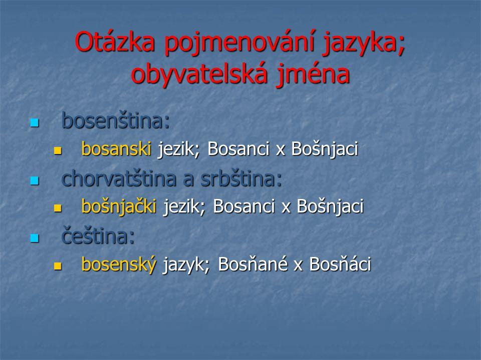 Otázka pojmenování jazyka; obyvatelská jména bosenština: bosenština: bosanski jezik; Bosanci x Bošnjaci bosanski jezik; Bosanci x Bošnjaci chorvatština a srbština: chorvatština a srbština: bošnjački jezik; Bosanci x Bošnjaci bošnjački jezik; Bosanci x Bošnjaci čeština: čeština: bosenský jazyk; Bosňané x Bosňáci bosenský jazyk; Bosňané x Bosňáci