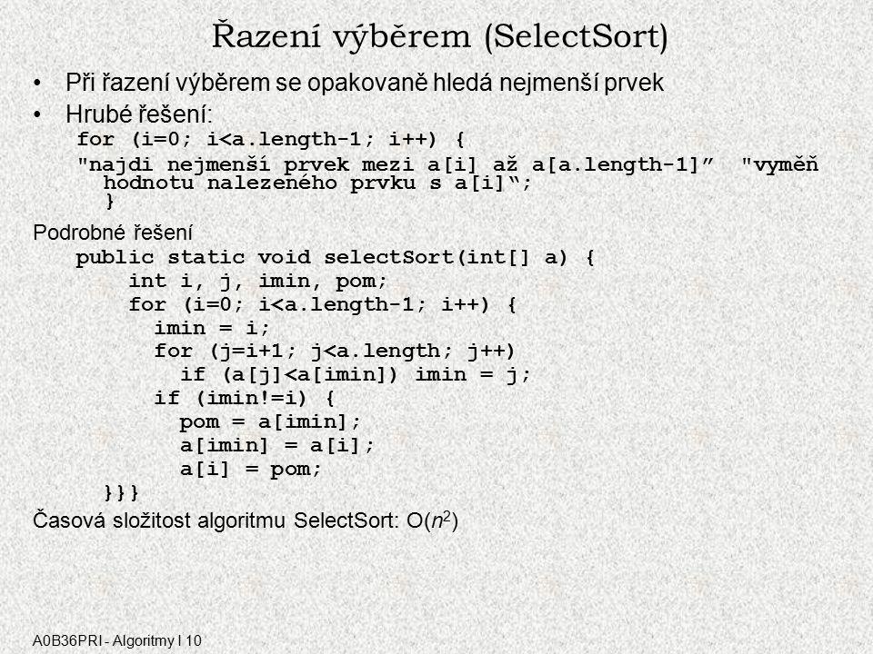 A0B36PRI - Algoritmy I 10 Řazení výběrem (SelectSort) Při řazení výběrem se opakovaně hledá nejmenší prvek Hrubé řešení: for (i=0; i<a.length-1; i++) { najdi nejmenší prvek mezi a[i] až a[a.length-1] vyměň hodnotu nalezeného prvku s a[i] ; } Podrobné řešení public static void selectSort(int[] a) { int i, j, imin, pom; for (i=0; i<a.length-1; i++) { imin = i; for (j=i+1; j<a.length; j++) if (a[j]<a[imin]) imin = j; if (imin!=i) { pom = a[imin]; a[imin] = a[i]; a[i] = pom; }}} Časová složitost algoritmu SelectSort: O(n 2 )