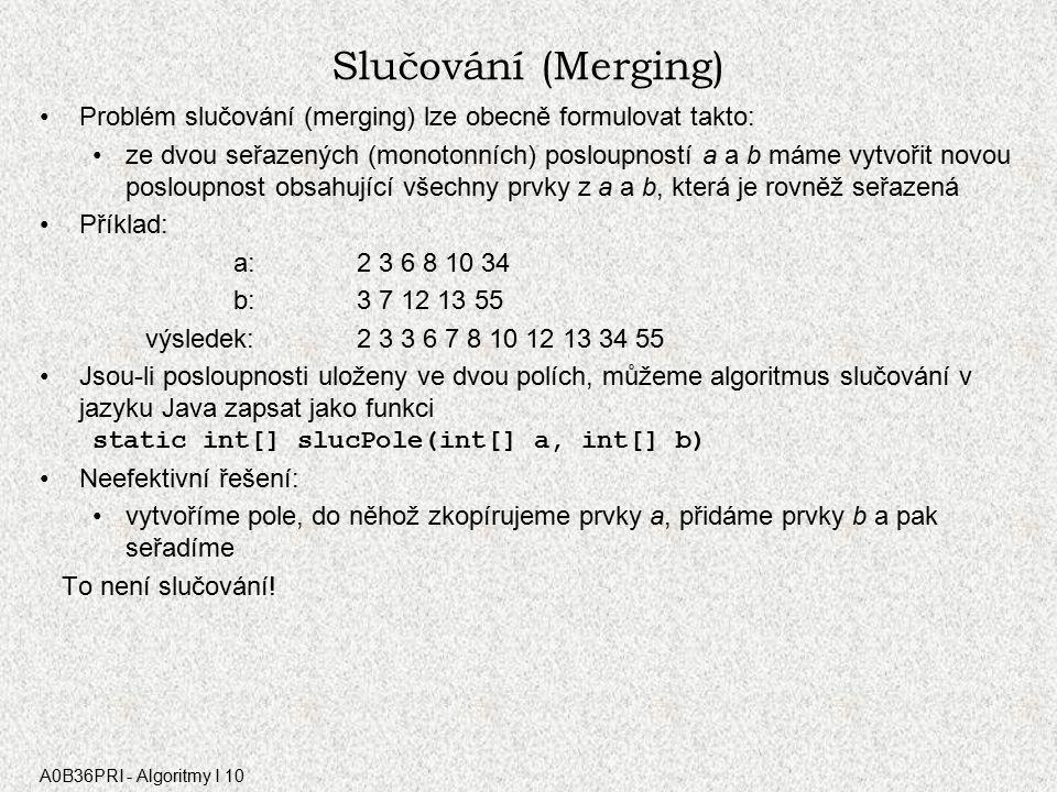A0B36PRI - Algoritmy I 10 Slučování (Merging) Problém slučování (merging) lze obecně formulovat takto: ze dvou seřazených (monotonních) posloupností a a b máme vytvořit novou posloupnost obsahující všechny prvky z a a b, která je rovněž seřazená Příklad: a:2 3 6 8 10 34 b: 3 7 12 13 55 výsledek: 2 3 3 6 7 8 10 12 13 34 55 Jsou-li posloupnosti uloženy ve dvou polích, můžeme algoritmus slučování v jazyku Java zapsat jako funkci static int[] slucPole(int[] a, int[] b) Neefektivní řešení: vytvoříme pole, do něhož zkopírujeme prvky a, přidáme prvky b a pak seřadíme To není slučování!