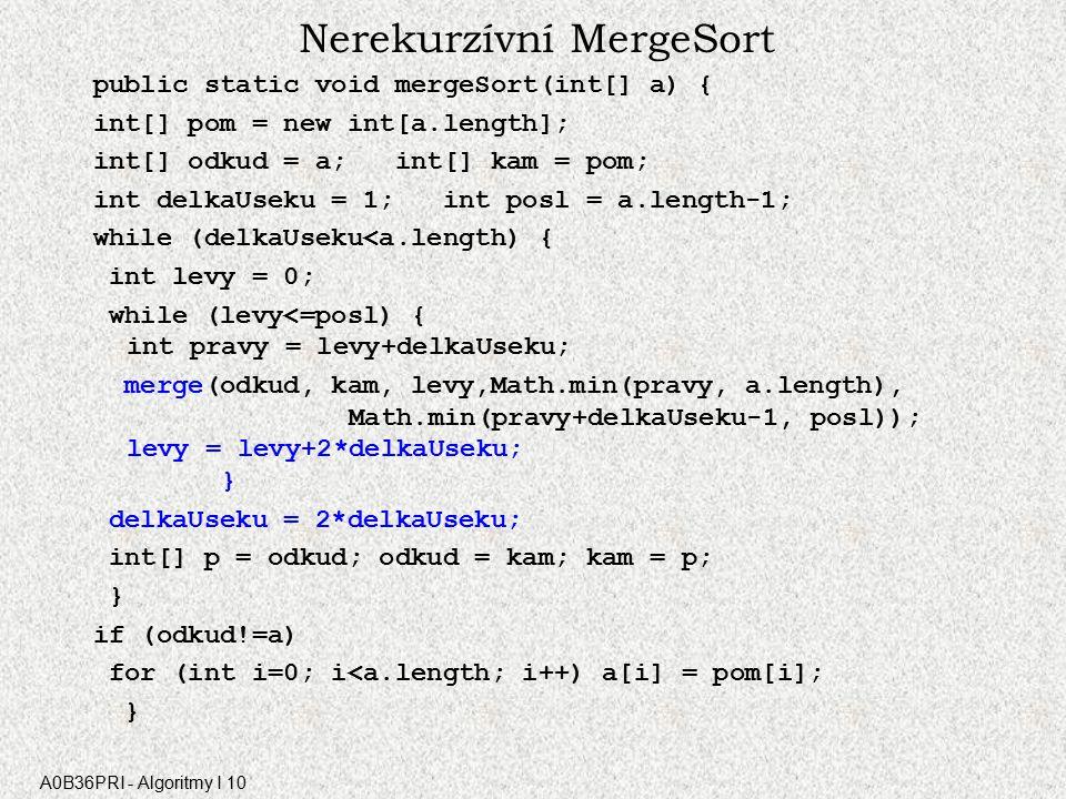 A0B36PRI - Algoritmy I 10 Nerekurzívní MergeSort public static void mergeSort(int[] a) { int[] pom = new int[a.length]; int[] odkud = a; int[] kam = pom; int delkaUseku = 1; int posl = a.length-1; while (delkaUseku<a.length) { int levy = 0; while (levy<=posl) { int pravy = levy+delkaUseku; merge(odkud, kam, levy,Math.min(pravy, a.length), Math.min(pravy+delkaUseku-1, posl)); levy = levy+2*delkaUseku; } delkaUseku = 2*delkaUseku; int[] p = odkud; odkud = kam; kam = p; } if (odkud!=a) for (int i=0; i<a.length; i++) a[i] = pom[i]; }