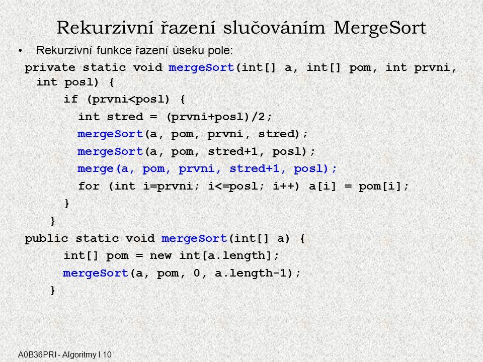 A0B36PRI - Algoritmy I 10 Rekurzivní řazení slučováním MergeSort Rekurzivní funkce řazení úseku pole: private static void mergeSort(int[] a, int[] pom, int prvni, int posl) { if (prvni<posl) { int stred = (prvni+posl)/2; mergeSort(a, pom, prvni, stred); mergeSort(a, pom, stred+1, posl); merge(a, pom, prvni, stred+1, posl); for (int i=prvni; i<=posl; i++) a[i] = pom[i]; } public static void mergeSort(int[] a) { int[] pom = new int[a.length]; mergeSort(a, pom, 0, a.length-1); }