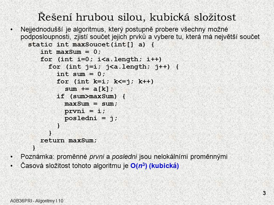 A0B36PRI - Algoritmy I 10 3 Řešení hrubou silou, kubic k á složitost Nejjednodušší je algoritmus, který postupně probere všechny možné podposloupnosti, zjistí součet jejich prvků a vybere tu, která má největší součet static int maxSoucet(int[] a) { int maxSum = 0; for (int i=0; i<a.length; i++) for (int j=i; j<a.length; j++) { int sum = 0; for (int k=i; k<=j; k++) sum += a[k]; if (sum>maxSum) { maxSum = sum; prvni = i; posledni = j; } return maxSum; } Poznámka: proměnné prvni a posledni jsou nelokálními proměnnými Časová složitost tohoto algoritmu je O(n 3 ) (kubická)