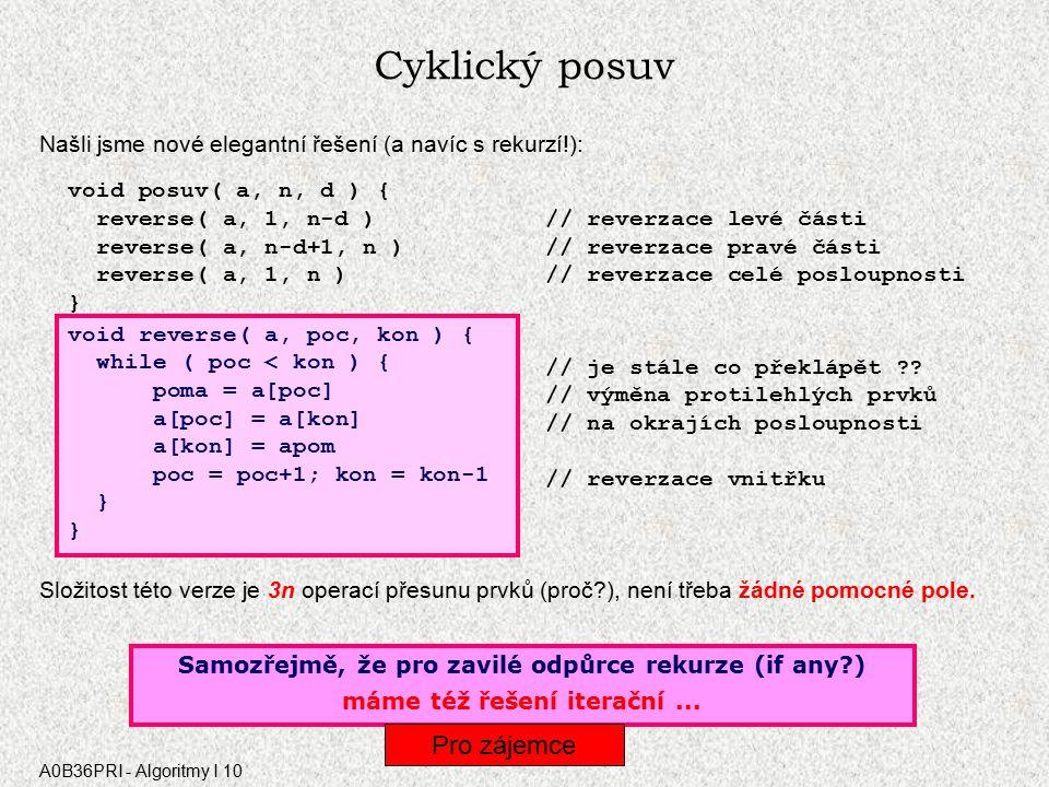 A0B36PRI - Algoritmy I 10 Cyklický posuv Našli jsme nové elegantní řešení (a navíc s rekurzí!): void posuv( a, n, d ) { reverse( a, 1, n-d ) // reverzace levé části reverse( a, n-d+1, n ) // reverzace pravé části reverse( a, 1, n ) // reverzace celé posloupnosti } void reverse( a, poc, kon ) { if ( poc < kon ) { // je stále co překlápět .