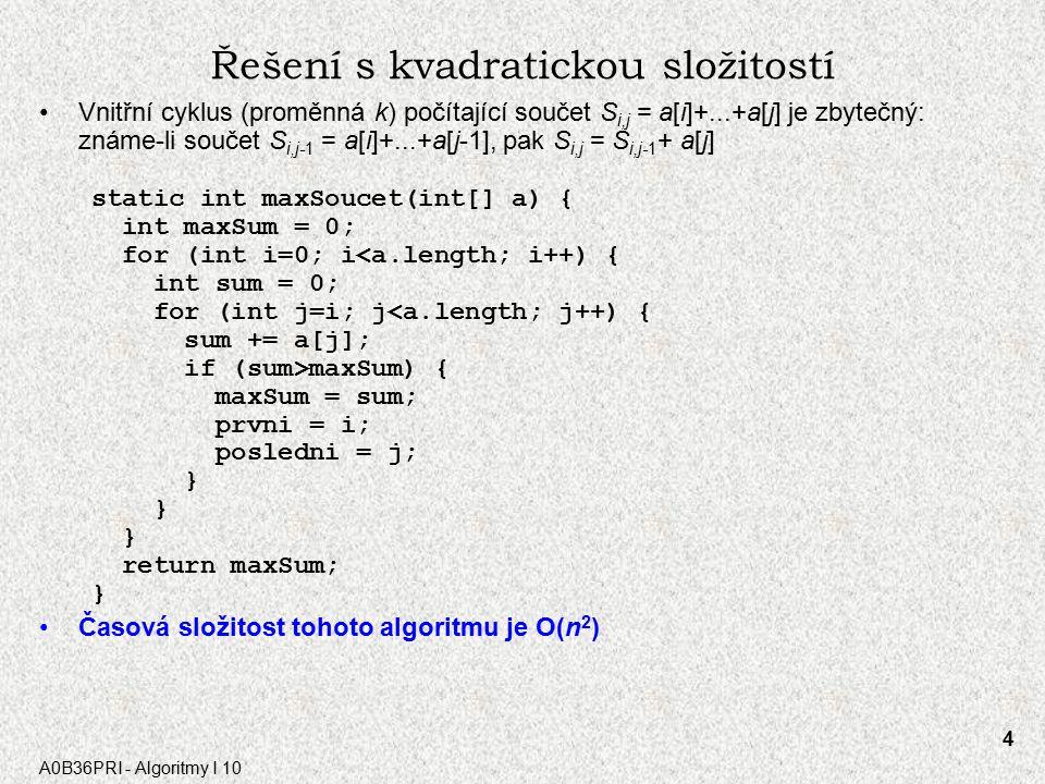 A0B36PRI - Algoritmy I 10 4 Řešení s kvadratickou složitostí Vnitřní cyklus (proměnná k) počítající součet S i,j = a[i]+...+a[j] je zbytečný: známe-li součet S i,j-1 = a[i]+...+a[j-1], pak S i,j = S i,j-1 + a[j] static int maxSoucet(int[] a) { int maxSum = 0; for (int i=0; i<a.length; i++) { int sum = 0; for (int j=i; j<a.length; j++) { sum += a[j]; if (sum>maxSum) { maxSum = sum; prvni = i; posledni = j; } return maxSum; } Časová složitost tohoto algoritmu je O(n 2 )