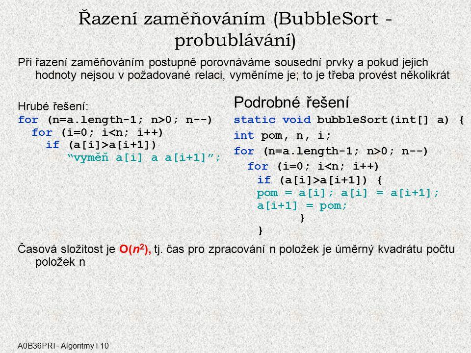 A0B36PRI - Algoritmy I 10 Řazení zaměňováním (BubbleSort - probublávání) Při řazení zaměňováním postupně porovnáváme sousední prvky a pokud jejich hodnoty nejsou v požadované relaci, vyměníme je; to je třeba provést několikrát Hrubé řešení: for (n=a.length-1; n>0; n--) for (i=0; i<n; i++) if (a[i]>a[i+1]) vyměň a[i] a a[i+1] ; Časová složitost je O(n 2 ), tj.