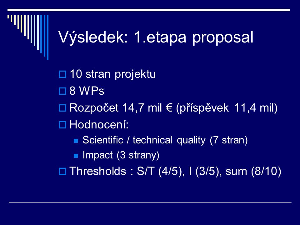 Výsledek: 1.etapa proposal  10 stran projektu  8 WPs  Rozpočet 14,7 mil € (příspěvek 11,4 mil)  Hodnocení: Scientific / technical quality (7 stran