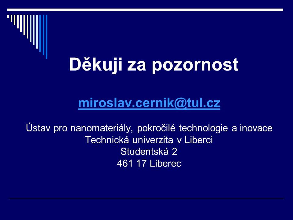 Děkuji za pozornost miroslav.cernik@tul.cz Ústav pro nanomateriály, pokročilé technologie a inovace Technická univerzita v Liberci Studentská 2 461 17 Liberec