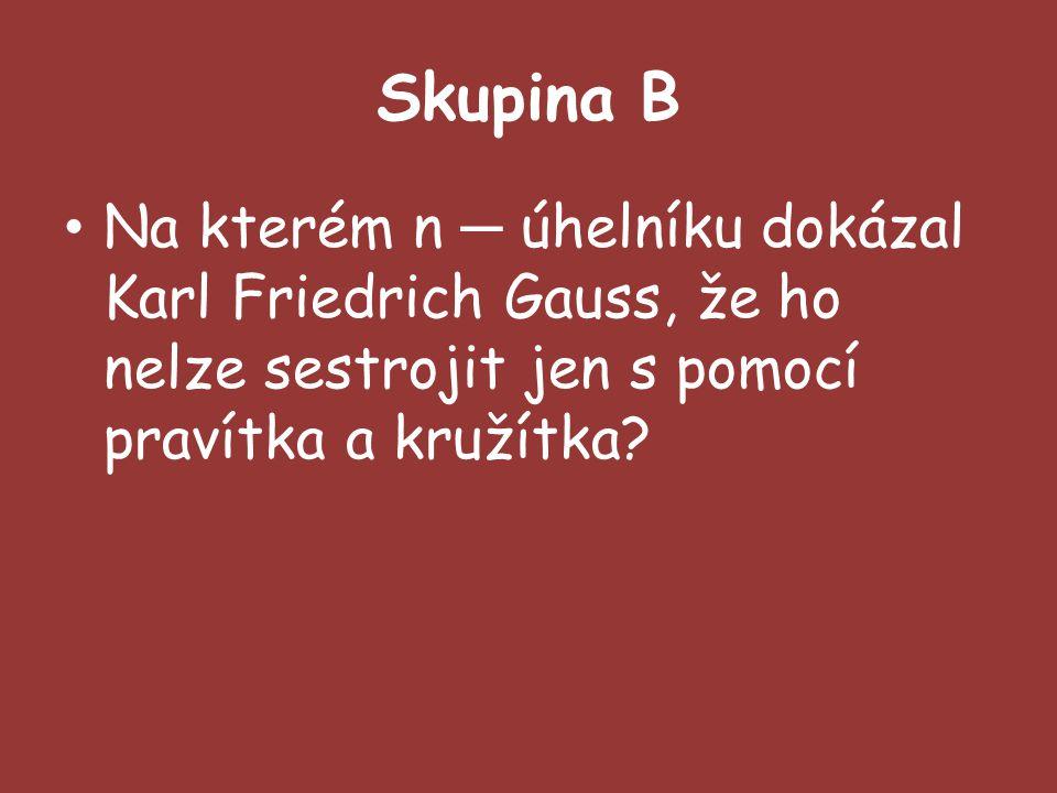 Skupina B Na kterém n ─ úhelníku dokázal Karl Friedrich Gauss, že ho nelze sestrojit jen s pomocí pravítka a kružítka