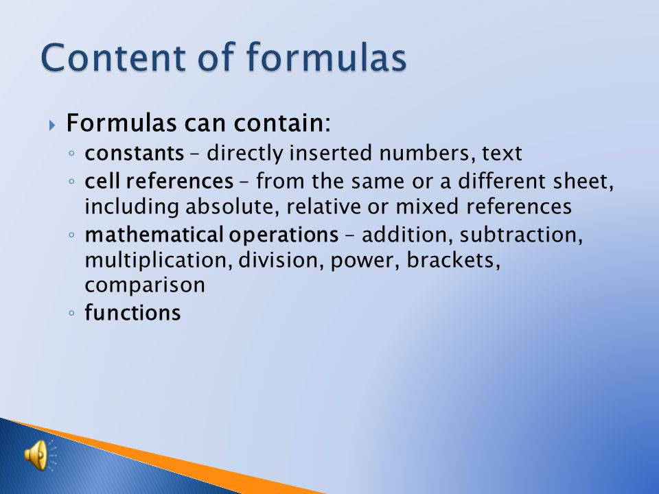  Formulas can contain: ◦ constants – directly inserted numbers, text ◦ cell references – from the same or a different sheet, including absolute, relative or mixed references ◦ mathematical operations – addition, subtraction, multiplication, division, power, brackets, comparison ◦ functions