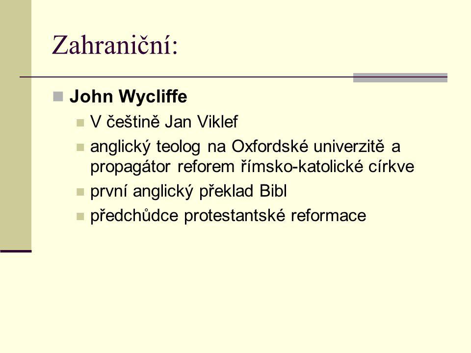 Zahraniční: John Wycliffe V češtině Jan Viklef anglický teolog na Oxfordské univerzitě a propagátor reforem římsko-katolické církve první anglický pře